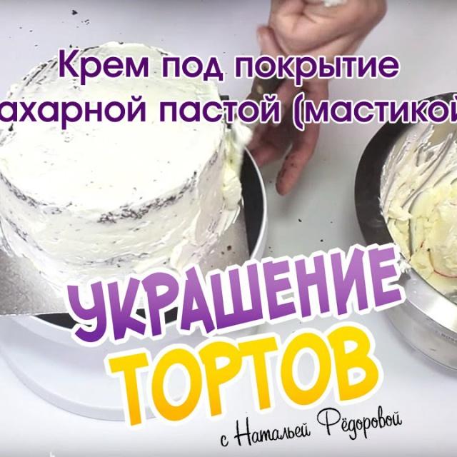 Крем под покрытие сахарной пастой (мастикой) - Украшение тортов с Натальей Фёдоровой