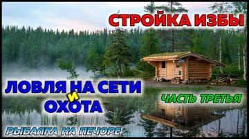 СТРОЙКА ИЗБЫ / ЛОВЛЯ НА СЕТИ И ОХОТА / ЧАСТЬ 3 / РЫБАЛКА НА ПЕЧОРЕ / FISHING ON THE NET AND HUNTING